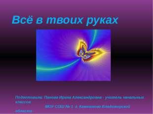 Всё в твоих руках Подготовила: Панова Ирина Александровна - учитель начальных