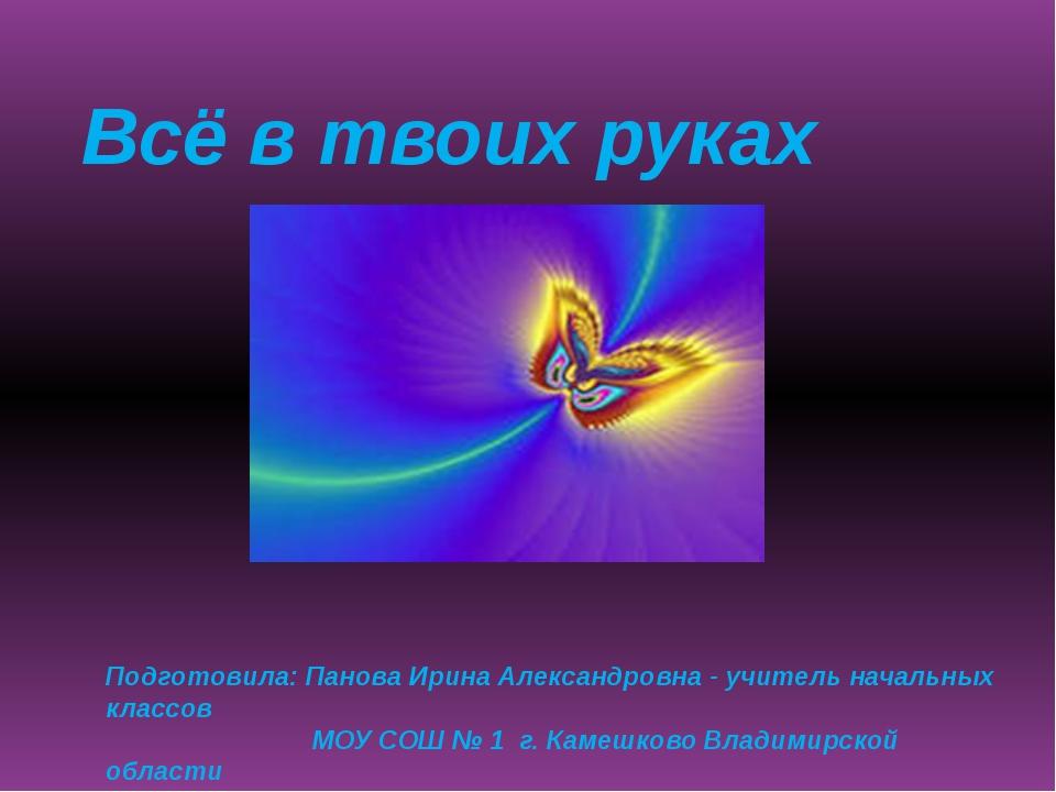 Всё в твоих руках Подготовила: Панова Ирина Александровна - учитель начальных...