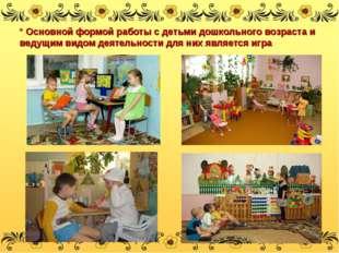 * Основной формой работы с детьми дошкольного возраста и ведущим видом деяте