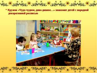 * Кружок «Чудо чудное, диво дивное…» знакомит детей с народной декоративной р