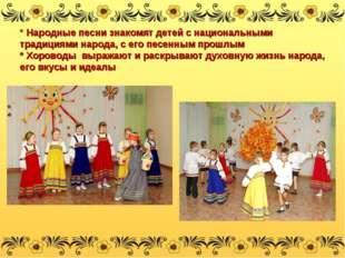 * Народные песни знакомят детей с национальными традициями народа, с его песе