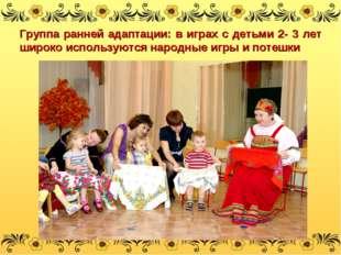 Группа ранней адаптации: в играх с детьми 2- 3 лет широко используются народн