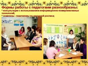 Формы работы с педагогами разнообразны: * консультации с использованием инфор