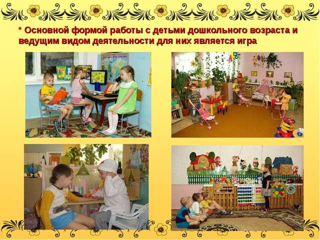 * Основной формой работы с детьми дошкольного возраста и ведущим видом деяте...