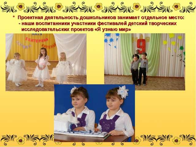 * Проектная деятельность дошкольников занимает отдельное место: - наши воспи...