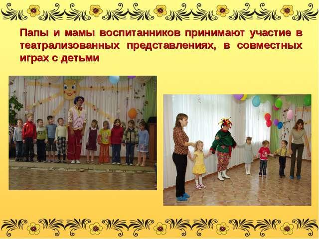 Папы и мамы воспитанников принимают участие в театрализованных представлениях...