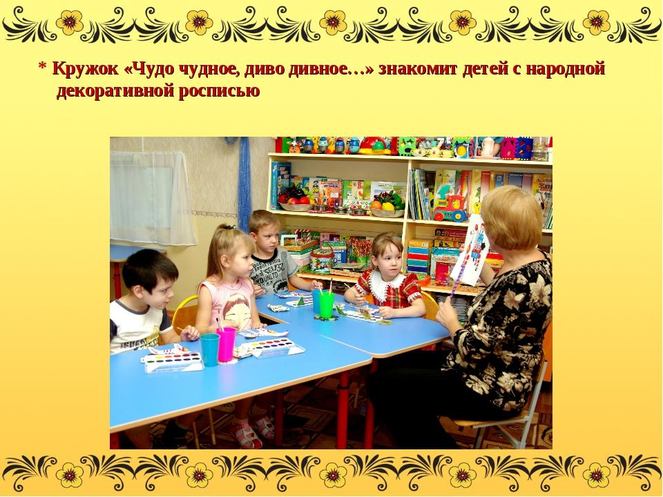 * Кружок «Чудо чудное, диво дивное…» знакомит детей с народной декоративной р...