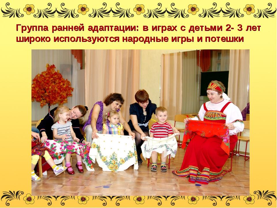 Группа ранней адаптации: в играх с детьми 2- 3 лет широко используются народн...