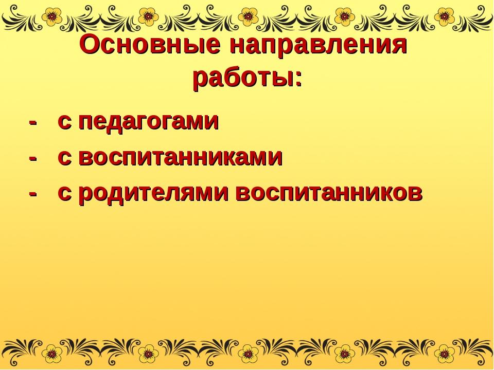 Основные направления работы: - с педагогами - с воспитанниками - с родителями...