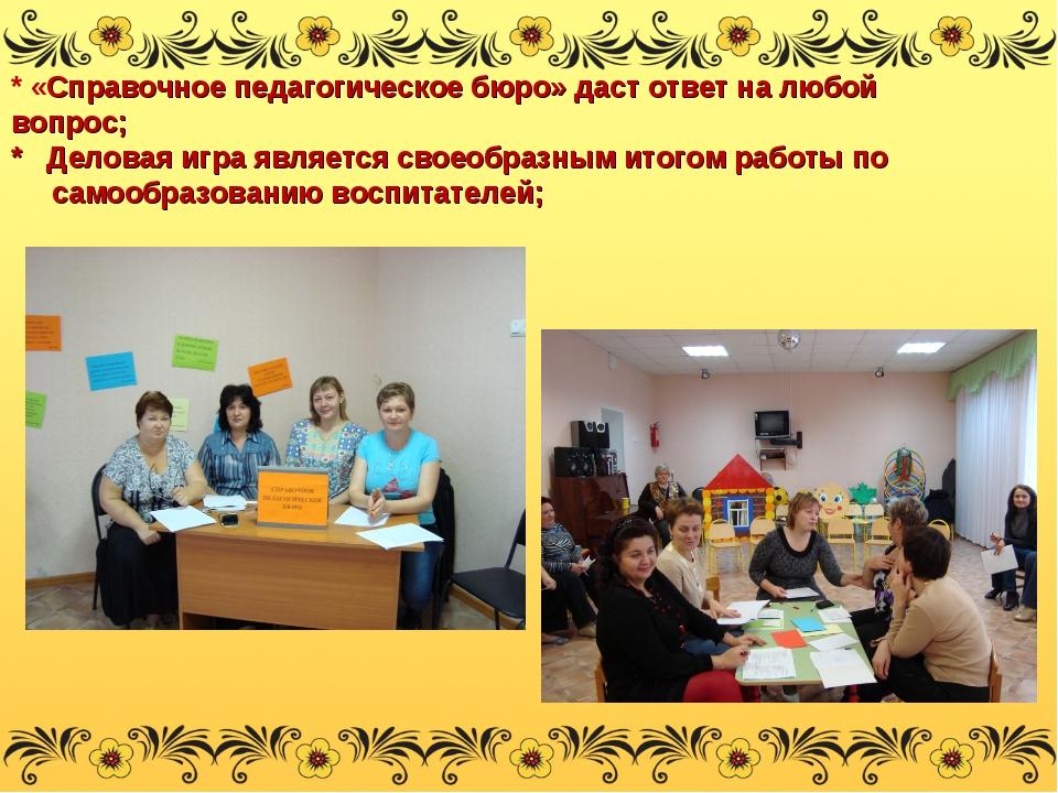 * «Справочное педагогическое бюро» даст ответ на любой вопрос; * Деловая игра...