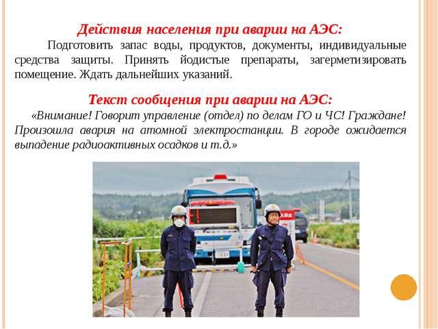 Действия населения при аварии на АЭС: Подготовить запас воды, продуктов, доку...