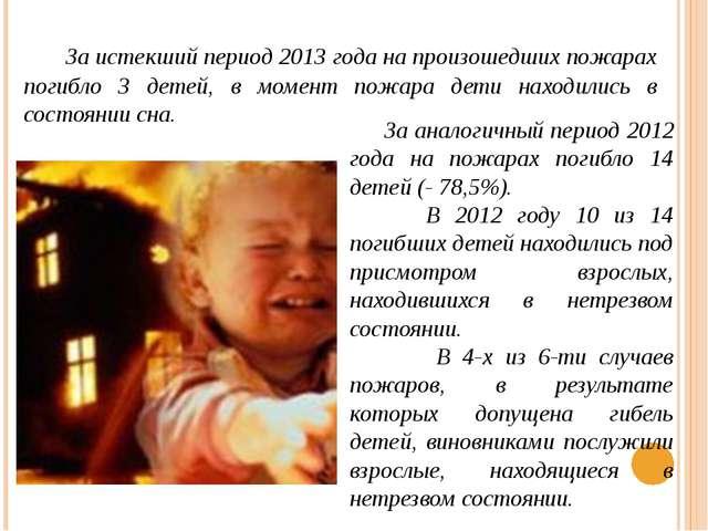 За истекший период 2013 года на произошедших пожарах погибло 3 детей, в моме...