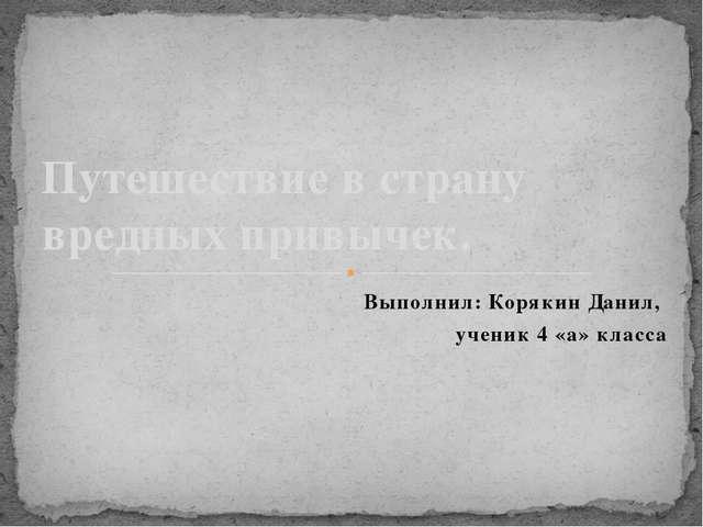 Выполнил: Корякин Данил, ученик 4 «а» класса Путешествие в страну вредных при...