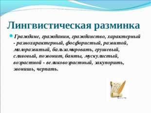 Лингвистическая разминка Граждане, гражданин, гражданство, характерный - разн