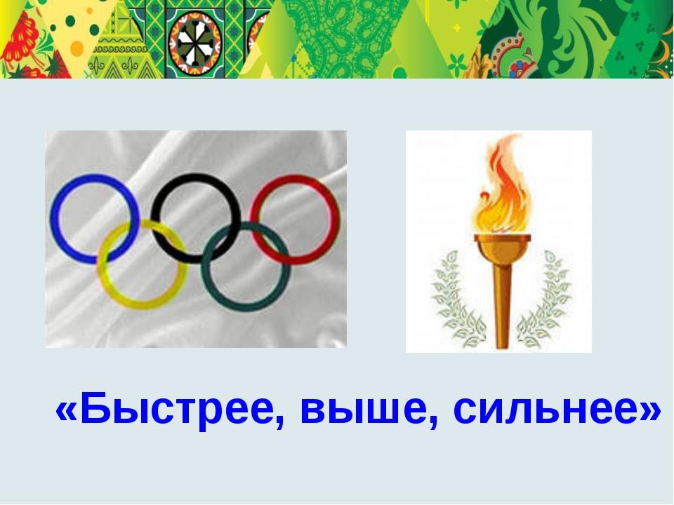«Быстрее, выше, сильнее» Олимпийские игры – это дружба людей 5 континентов. Э...