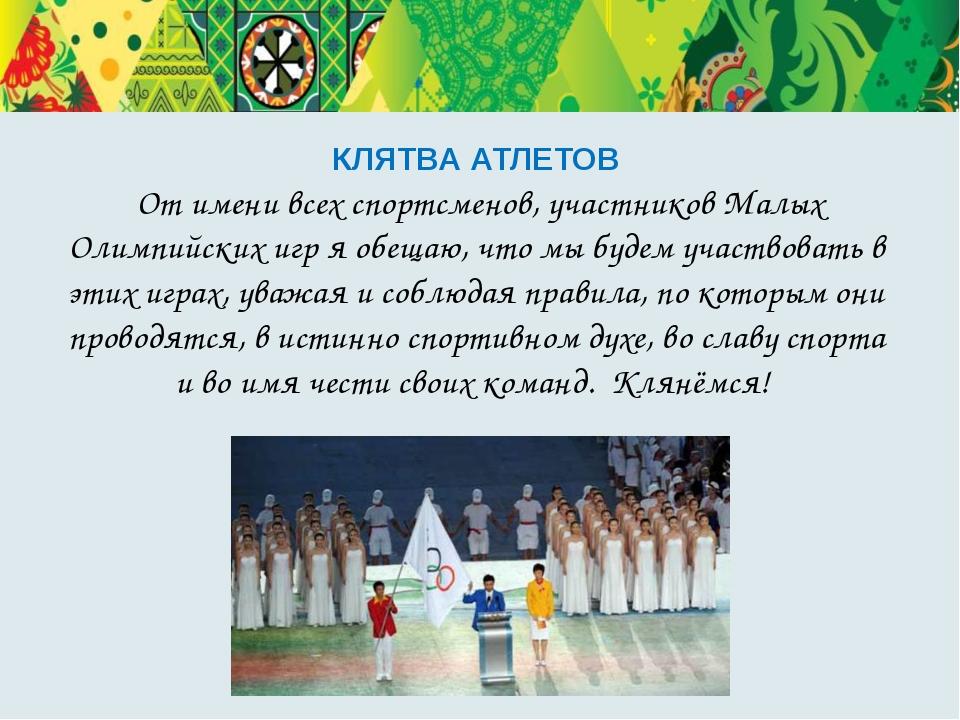 КЛЯТВА АТЛЕТОВ От имени всех спортсменов, участников Малых Олимпийских игр я...