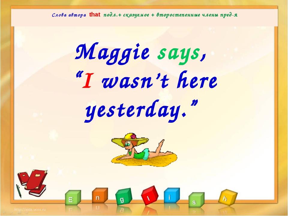 Слова автора that подл.+ сказуемое + второстепенные члены пред-я  Maggie sa...