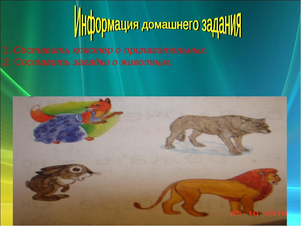 1. Составить кластер о прилагательных. 2. Составить загадки о животных.