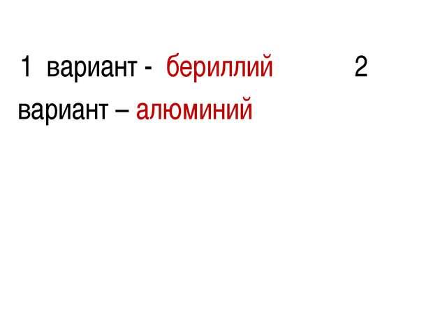 1 вариант - бериллий 2 вариант – алюминий