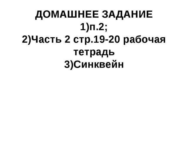 ДОМАШНЕЕ ЗАДАНИЕ 1)п.2; 2)Часть 2 стр.19-20 рабочая тетрадь 3)Синквейн