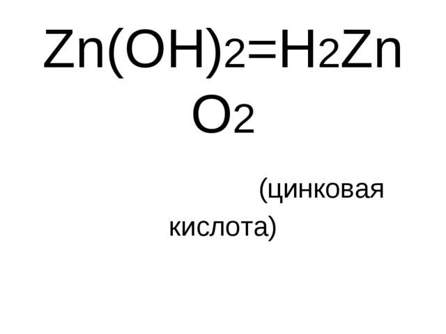 Zn(OH)2=H2ZnO2 (цинковая кислота)