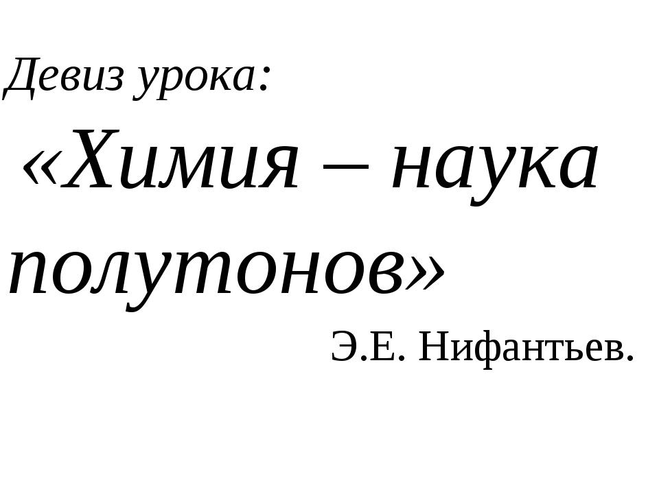 Девиз урока: «Химия – наука полутонов» Э.Е. Нифантьев.