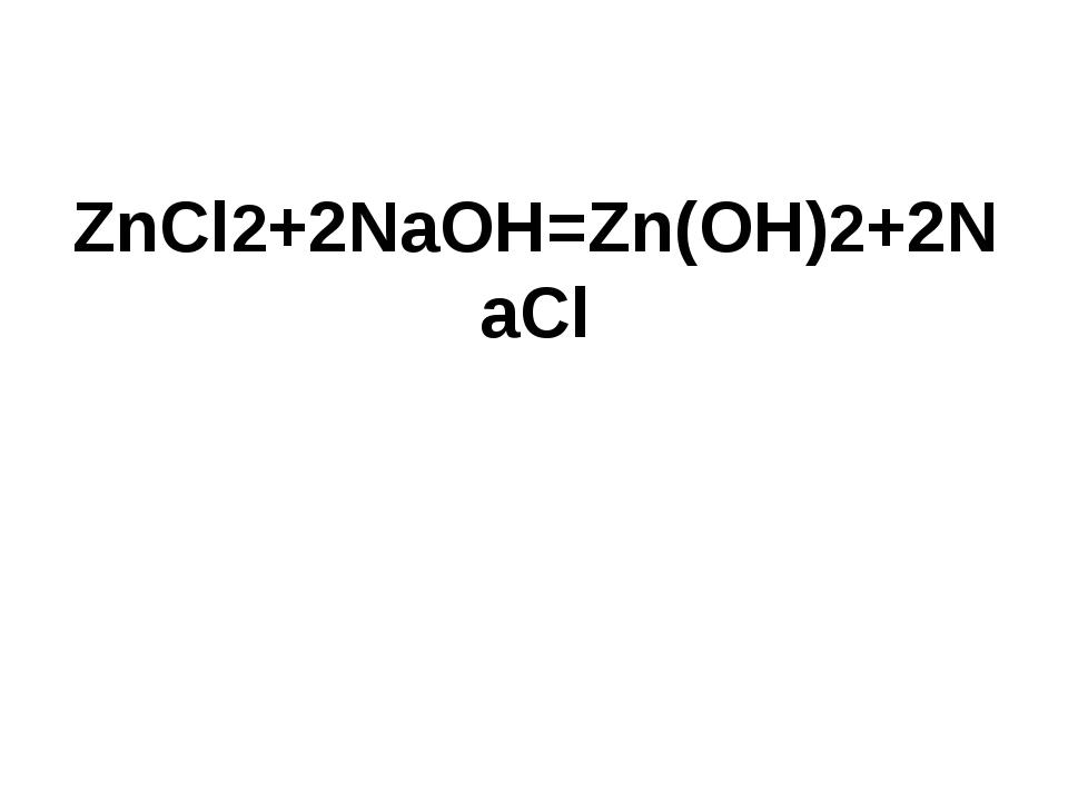 ZnCl2+2NaOH=Zn(OH)2+2NaCl