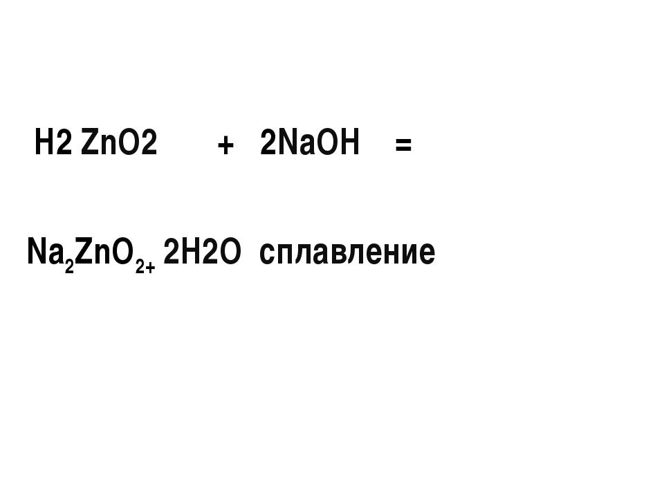 H2 ZnO2 + 2NaOH = Na2ZnO2+ 2H2O сплавление