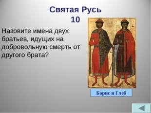 Святая Русь 10 Назовите имена двух братьев, идущих на добровольную смерть от