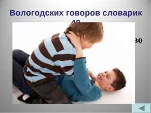 Вологодских говоров словарик 40 Что означает диалектное слово варзаться? - Кр