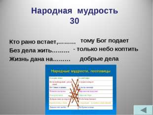 Народная мудрость 30 Кто рано встает,……… Без дела жить……… Жизнь дана на……… то