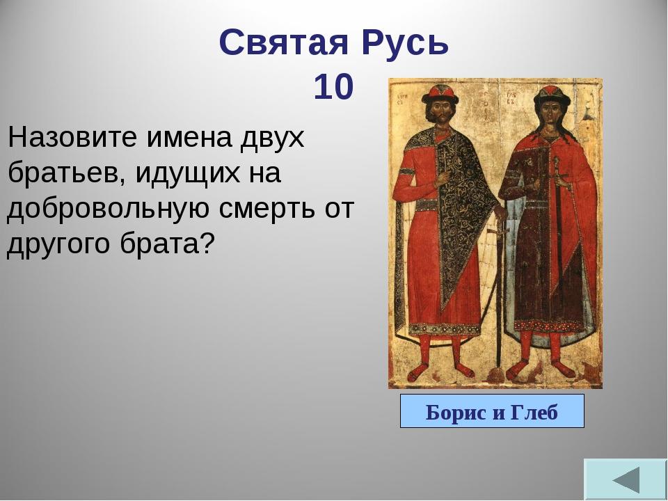 Святая Русь 10 Назовите имена двух братьев, идущих на добровольную смерть от...