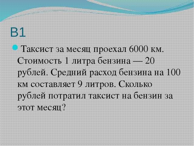 В1 Таксист за месяц проехал 6000 км. Стоимость 1 литра бензина— 20 рублей. С...