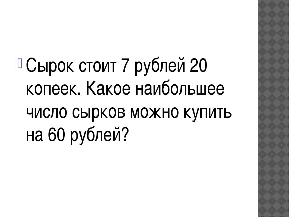 Сырок стоит 7 рублей 20 копеек. Какое наибольшее число сырков можно купить н...
