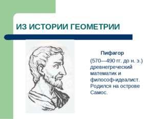 ИЗ ИСТОРИИ ГЕОМЕТРИИ Пифагор (570—490 гг. до н. э.) древнегреческий математик
