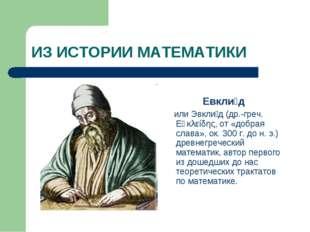 ИЗ ИСТОРИИ МАТЕМАТИКИ Евкли́д или Эвкли́д (др.-греч. Εὐκλείδης, от «добрая сл