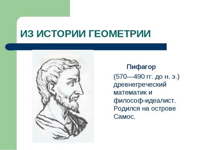 ИЗ ИСТОРИИ ГЕОМЕТРИИ Пифагор (570—490 гг. до н. э.) древнегреческий математик...