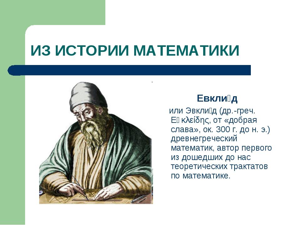ИЗ ИСТОРИИ МАТЕМАТИКИ Евкли́д или Эвкли́д (др.-греч. Εὐκλείδης, от «добрая сл...
