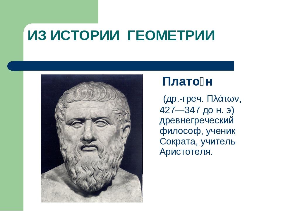 ИЗ ИСТОРИИ ГЕОМЕТРИИ Плато́н (др.-греч. Πλάτων, 427—347 до н. э) древнегречес...