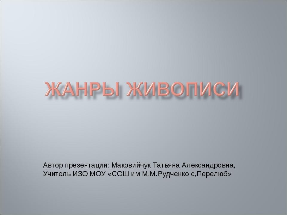 Автор презентации: Маковийчук Татьяна Александровна, Учитель ИЗО МОУ «СОШ им...