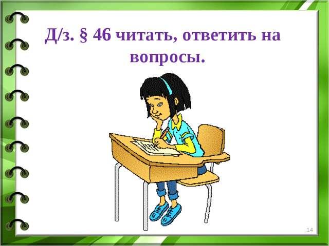 Д/з. § 46 читать, ответить на вопросы. *