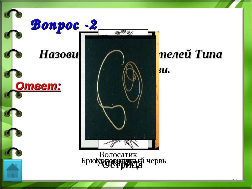 Вопрос -2 Назовите представителей Типа Круглые черви. Ответ: * Острица Аскар...