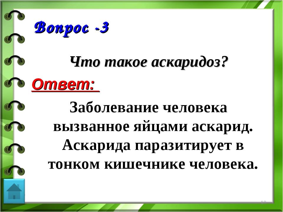 Вопрос -3 Что такое аскаридоз? Ответ: Заболевание человека вызванное яйцами а...