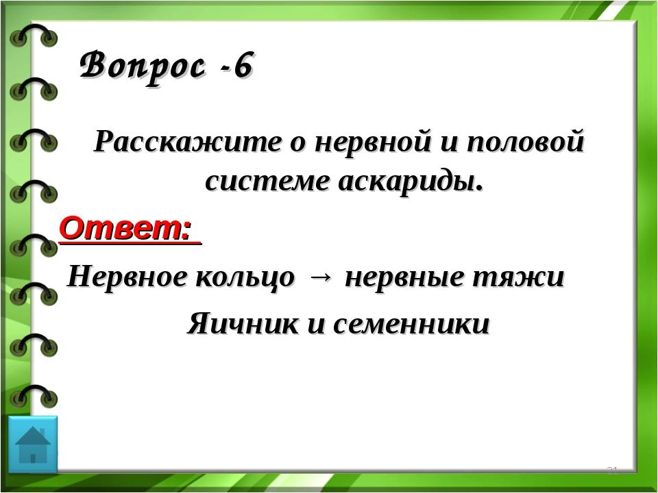 Вопрос -6 Расскажите о нервной и половой системе аскариды. Ответ: Нервное кол...