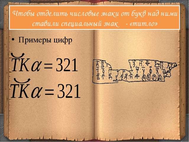 Чтобы отделить числовые знаки от букв над ними ставили специальный знак - «ти...