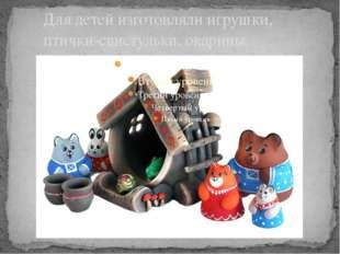 Для детей изготовляли игрушки, птички-свистульки, окарины.