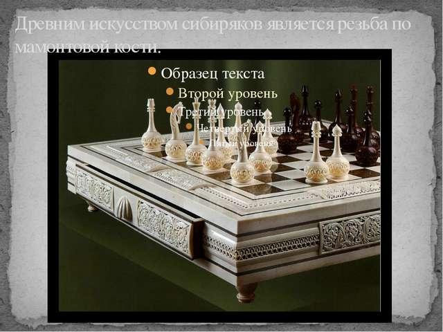 Древним искусством сибиряков является резьба по мамонтовой кости.