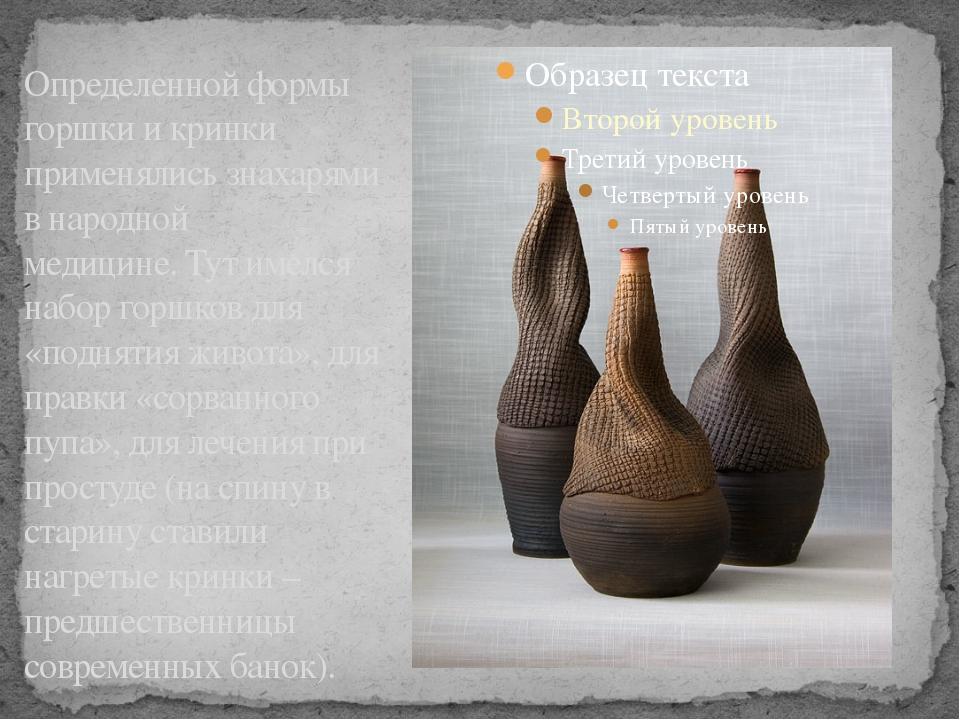 Определенной формы горшки и кринки применялись знахарями в народной медицине....
