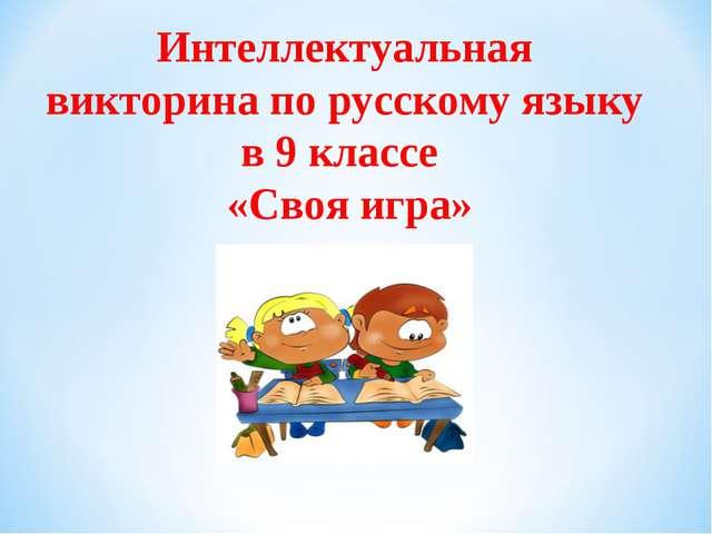 Интеллектуальная викторина по русскому языку в 9 классе «Своя игра»