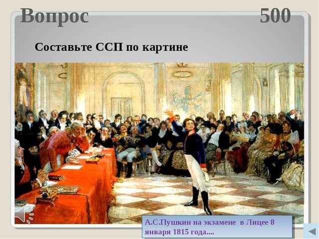 Вопрос 500 Молодцы! Составьте ССП по картине А.С.Пушкин на экзамене в Лицее 8...